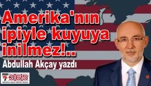 Abdullah Akçay yazdı: Amerika'nın ipiyle kuyuya inilmez!..