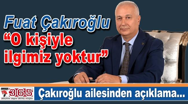 """Fuat Çakıroğlu: """"O kişiyle ilgimiz yoktur"""""""