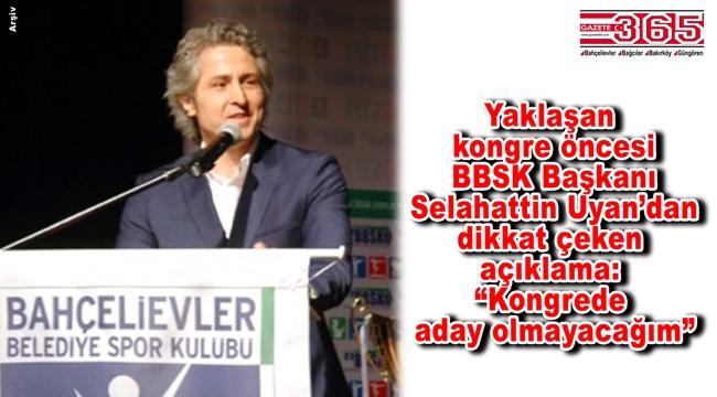 BBSK Başkanı Selahattin Uyan'dan açıklama: Kongrede aday olmayacağım