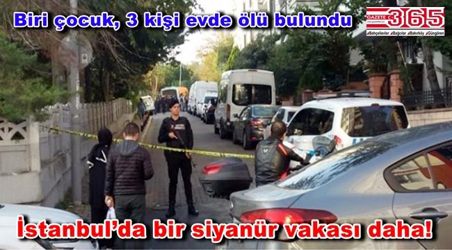 Bakırköy'de siyanür vakası: Bir evde; biri çocuk, 3 kişi ölü bulundu