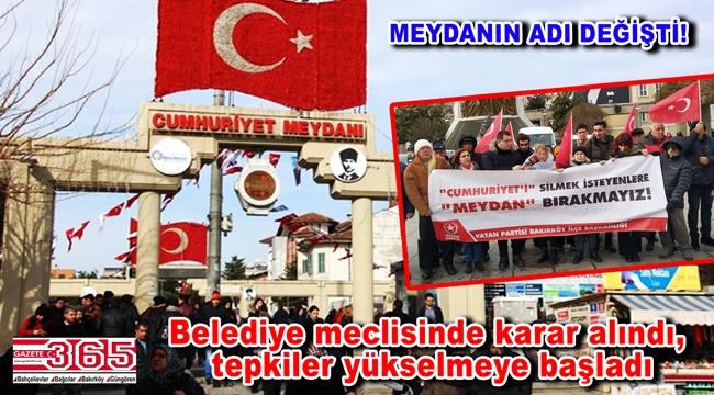 Bakırköy Cumhuriyet Meydanı'nın adının değiştirilmesine tepki büyük!