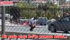 Bahçelievler'de ilginç olay: E-5'te namaz kıldı!