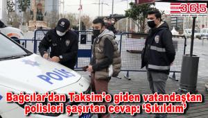 Kısıtlamada Bağcılar'dan Taksim'e gezmeye gitti: 'Sıkıldım'