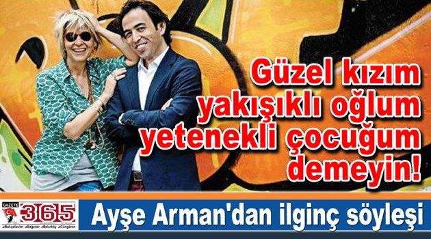 Ayşe Arman yazdı, Güzel kızım, yakışıklı oğlum, yetenekli çocuğum demeyin!