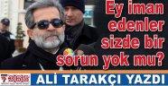 Ali Tarakçı yazdı: Ey iman edenler sizde bir sorun yok mu?